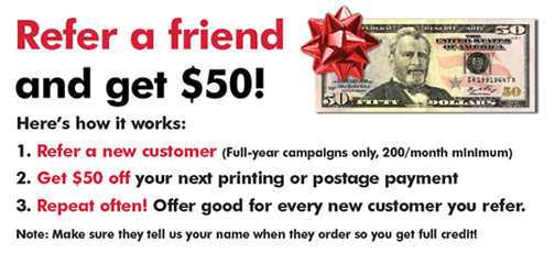Refer a friend and get $50! Here's how it works: 1. Refer a new customer (Full-year campaigns only, 200/month minimum) 2. Get $50 off your next printing or postage payment 3. Repeat often! Offer good for every new customer you refer. Note: Make sure they tell us your name when they order so you get full credit!